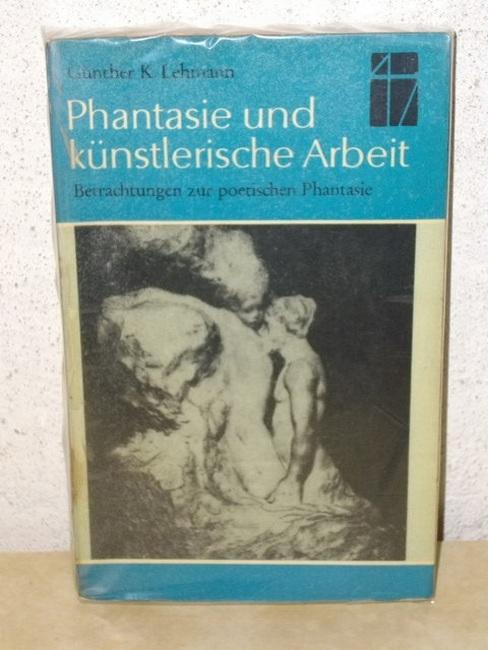 Phantasie und künstlerische Arbeit Betrachtungen z. poet. Phantasie / Günther K. Lehmann